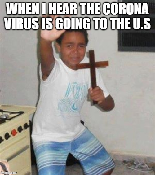Scared Kid |  WHEN I HEAR THE CORONA VIRUS IS GOING TO THE U.S | image tagged in scared kid | made w/ Imgflip meme maker