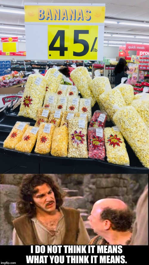 Grocery Gaffe | I DO NOT THINK IT MEANS WHAT YOU THINK IT MEANS. | image tagged in banana popcorn,inigo montoya,bananas,oops,memes | made w/ Imgflip meme maker