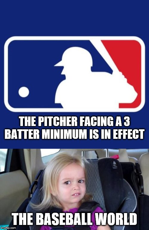 Am I correct in saying that this seems to be the majority of the consensus? |  THE PITCHER FACING A 3 BATTER MINIMUM IS IN EFFECT; THE BASEBALL WORLD | image tagged in wtf girl,major league baseball,pitcher | made w/ Imgflip meme maker
