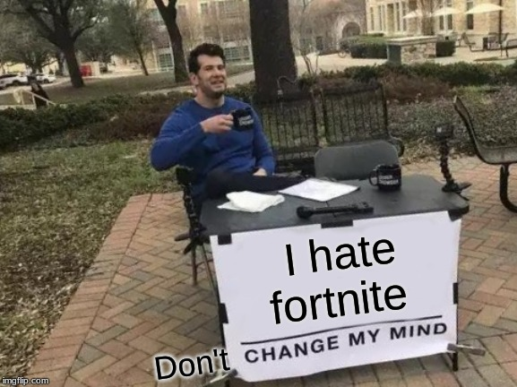 I hate fortnite Don't | image tagged in memes,change my mind | made w/ Imgflip meme maker