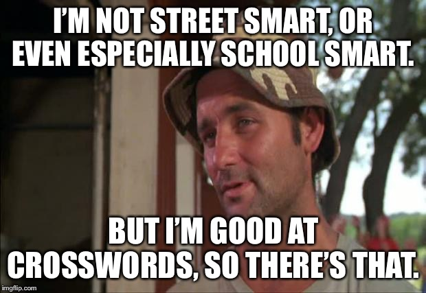 So I Got That Goin For Me Which Is Nice 2 |  I'M NOT STREET SMART, OR EVEN ESPECIALLY SCHOOL SMART. BUT I'M GOOD AT CROSSWORDS, SO THERE'S THAT. | image tagged in memes,so i got that goin for me which is nice 2,crossword,smart | made w/ Imgflip meme maker