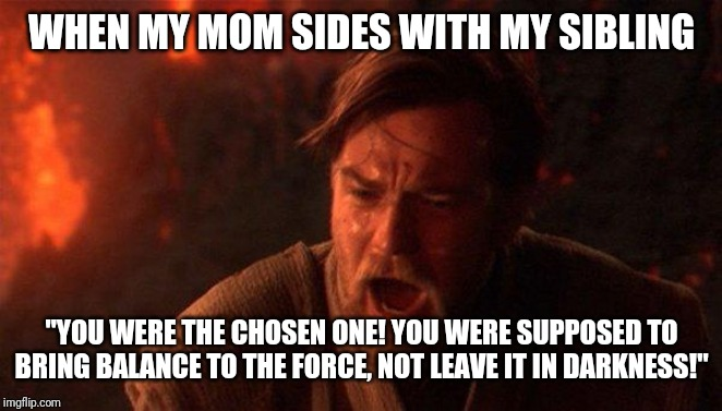 "You Were The Chosen One (Star Wars) Meme |  WHEN MY MOM SIDES WITH MY SIBLING; ""YOU WERE THE CHOSEN ONE! YOU WERE SUPPOSED TO BRING BALANCE TO THE FORCE, NOT LEAVE IT IN DARKNESS!"" 