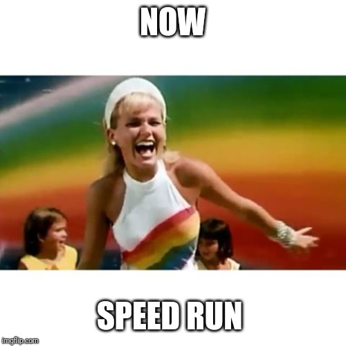 xuxa | NOW SPEED RUN | image tagged in xuxa | made w/ Imgflip meme maker