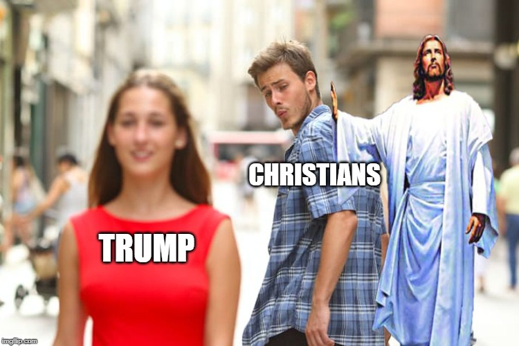Distracted Boyfriend |  CHRISTIANS; TRUMP | image tagged in memes,distracted boyfriend | made w/ Imgflip meme maker