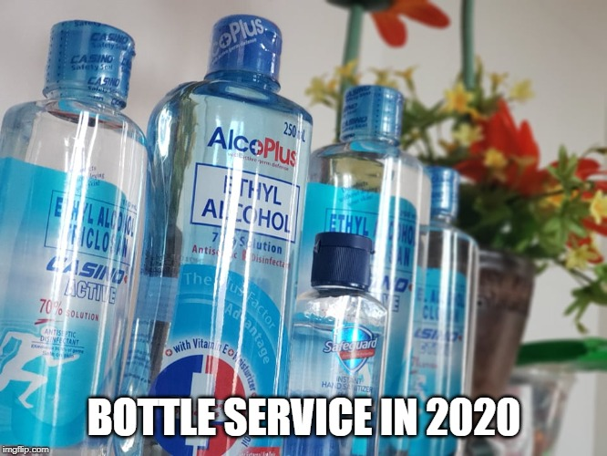 Bottle Service in 2020 | BOTTLE SERVICE IN 2020 | image tagged in 2020,alcohol,coronavirus | made w/ Imgflip meme maker