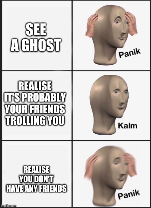 Hey I'm back guys!!! :D | SEE A GHOST REALISE YOU DON'T HAVE ANY FRIENDS REALISE IT'S PROBABLY YOUR FRIENDS TROLLING YOU | image tagged in panik kalm,memes,funny,funny memes,ghost,lol | made w/ Imgflip meme maker