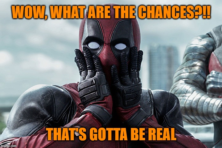Deadpool - Gasp | WOW, WHAT ARE THE CHANCES?!! THAT'S GOTTA BE REAL | image tagged in deadpool - gasp | made w/ Imgflip meme maker