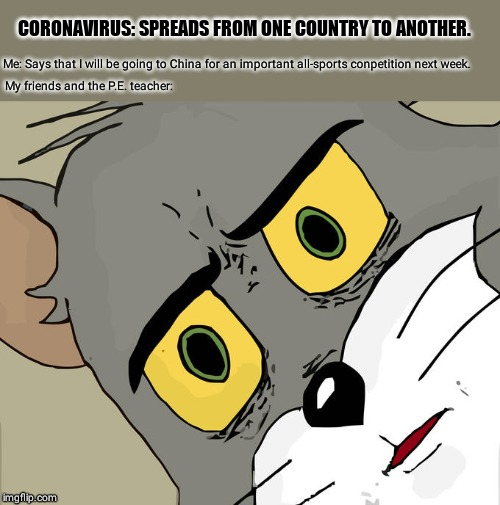 Unsettled Tom |  CORONAVIRUS: SPREADS FROM ONE COUNTRY TO ANOTHER. Me: Says that I will be going to China for an important all-sports conpetition next week. My friends and the P.E. teacher: | image tagged in memes,unsettled tom | made w/ Imgflip meme maker