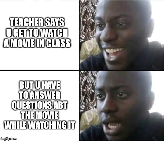 TEACHER SAYS U GET TO WATCH A MOVIE IN CLASS; BUT U HAVE TO ANSWER QUESTIONS ABT THE MOVIE WHILE WATCHING IT | made w/ Imgflip meme maker
