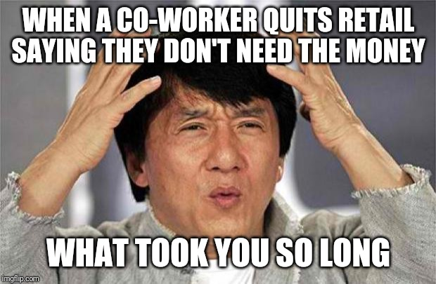 Wtf |  WHEN A CO-WORKER QUITS RETAIL SAYING THEY DON'T NEED THE MONEY; WHAT TOOK YOU SO LONG | image tagged in epic jackie chan hq,jackie chan wtf,retail | made w/ Imgflip meme maker