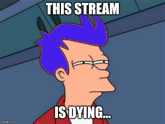 Who Agrees With Me? |  THIS STREAM; IS DYING... | image tagged in memes,blue futurama fry,dying,stream | made w/ Imgflip meme maker