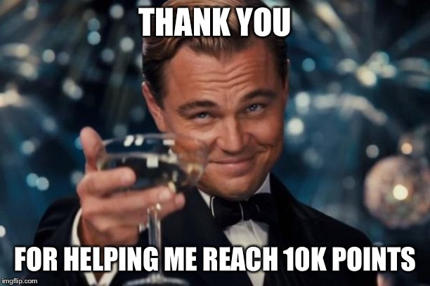 Thank you! |  THANK YOU; FOR HELPING ME REACH 10K POINTS | image tagged in memes,leonardo dicaprio cheers | made w/ Imgflip meme maker