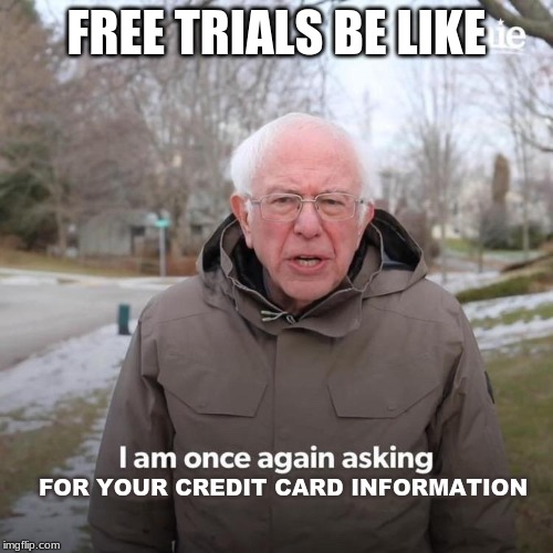 Bernie I Am Once Again Asking For Your Support |  FREE TRIALS BE LIKE; FOR YOUR CREDIT CARD INFORMATION | image tagged in bernie i am once again asking for your support | made w/ Imgflip meme maker