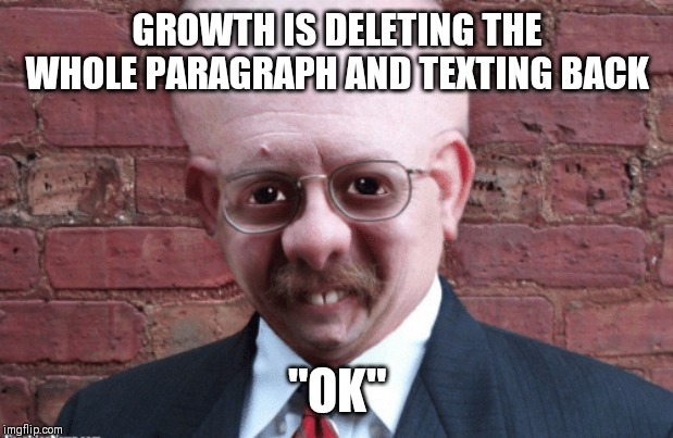 "Growth |  GROWTH IS DELETING THE WHOLE PARAGRAPH AND TEXTING BACK; ""OK"" 