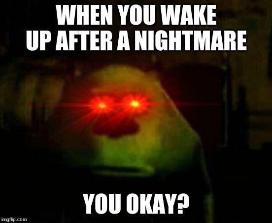 WHEN YOU WAKE UP AFTER A NIGHTMARE; YOU OKAY? | image tagged in mike wazowski,sully,face swap | made w/ Imgflip meme maker