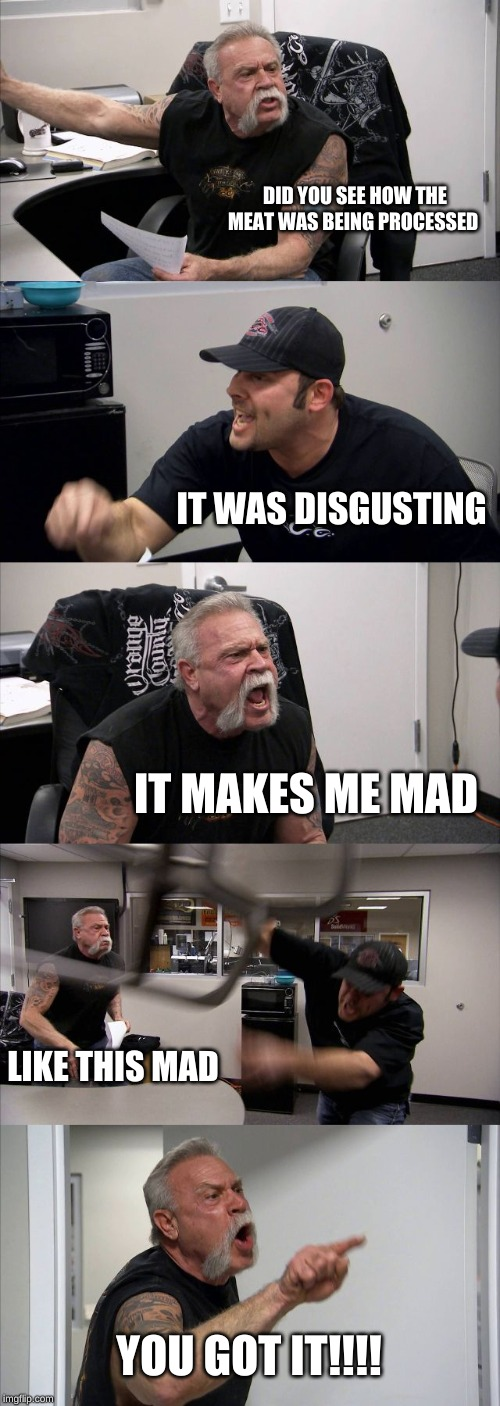 American Chopper Argument |  DID YOU SEE HOW THE MEAT WAS BEING PROCESSED; IT WAS DISGUSTING; IT MAKES ME MAD; LIKE THIS MAD; YOU GOT IT!!!! | image tagged in memes,american chopper argument | made w/ Imgflip meme maker