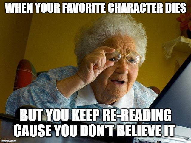 Grandma Finds The Internet |  WHEN YOUR FAVORITE CHARACTER DIES; BUT YOU KEEP RE-READING CAUSE YOU DON'T BELIEVE IT | image tagged in memes,grandma finds the internet | made w/ Imgflip meme maker