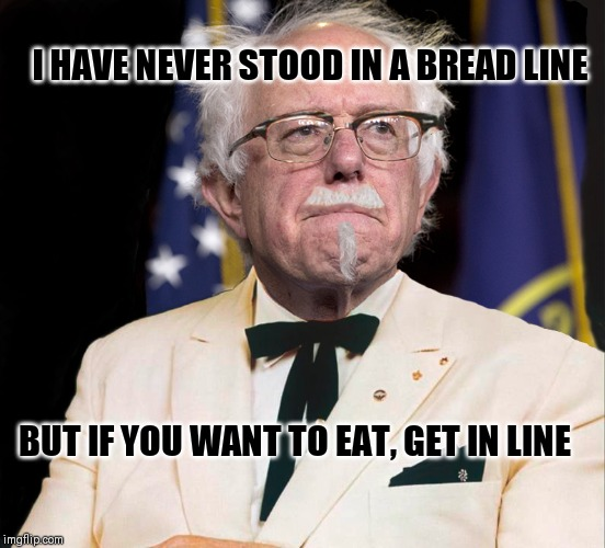 Colonel Bernie Sanders |  I HAVE NEVER STOOD IN A BREAD LINE; BUT IF YOU WANT TO EAT, GET IN LINE | image tagged in colonel bernie sanders | made w/ Imgflip meme maker
