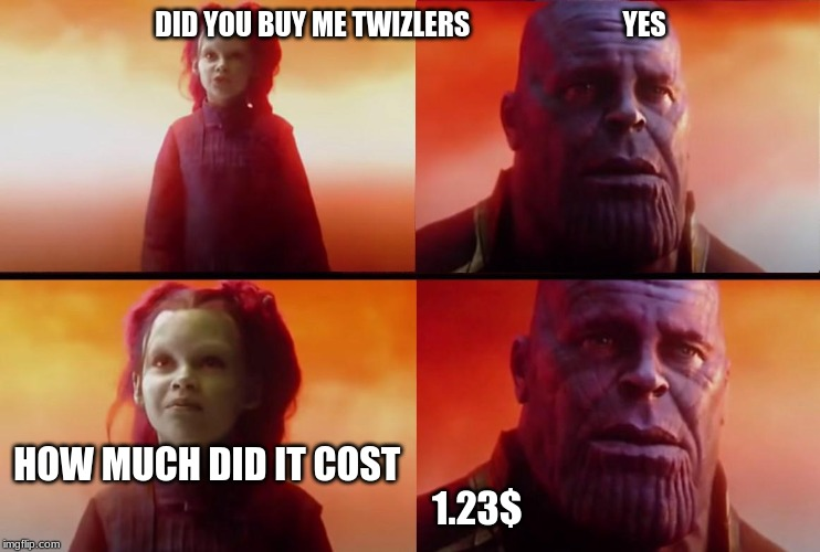 thanos what did it cost |  DID YOU BUY ME TWIZLERS                            YES; HOW MUCH DID IT COST                                                                          1.23$ | image tagged in thanos what did it cost | made w/ Imgflip meme maker