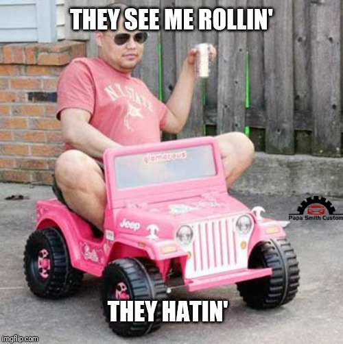 Rollin. |  THEY SEE ME ROLLIN'; THEY HATIN' | image tagged in power wheels party,electric,cars,jeep,car meme,pink | made w/ Imgflip meme maker
