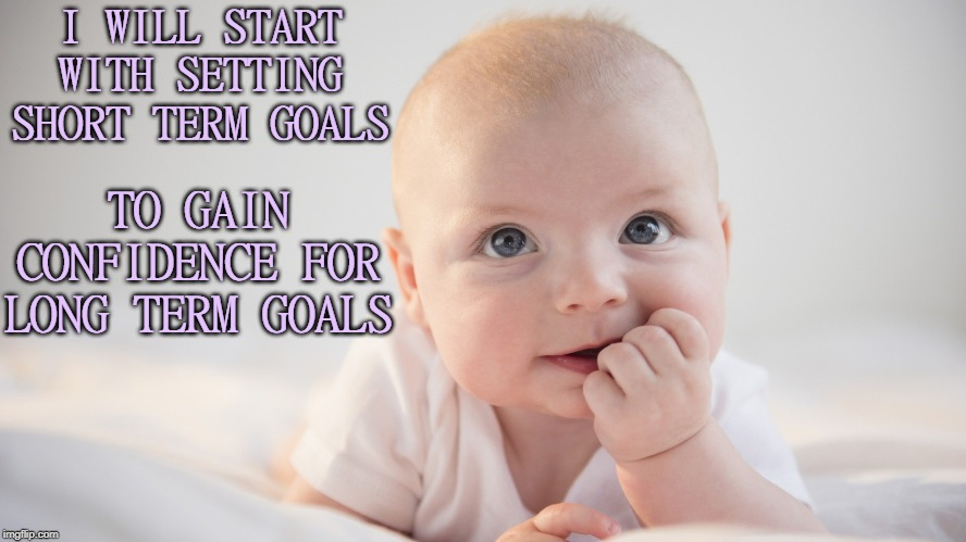 Setting Goals |  I WILL START WITH SETTING SHORT TERM GOALS; TO GAIN CONFIDENCE FOR LONG TERM GOALS | image tagged in goals,goal,affirmation | made w/ Imgflip meme maker