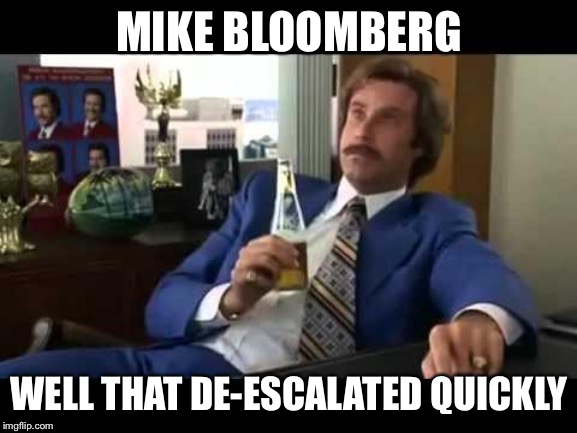 Well That Escalated Quickly | MIKE BLOOMBERG WELL THAT DE-ESCALATED QUICKLY | image tagged in memes,well that escalated quickly | made w/ Imgflip meme maker