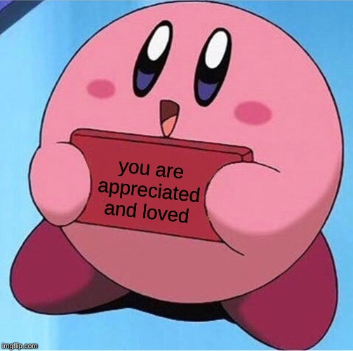 Kirby holding a sign |  you are appreciated and loved | image tagged in kirby holding a sign | made w/ Imgflip meme maker