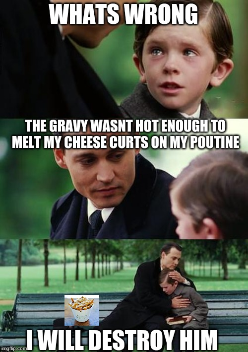 Not hot enought to melt |  WHATS WRONG; THE GRAVY WASNT HOT ENOUGH TO MELT MY CHEESE CURTS ON MY POUTINE; I WILL DESTROY HIM | image tagged in memes,finding neverland,cheese,french fries,poutine | made w/ Imgflip meme maker