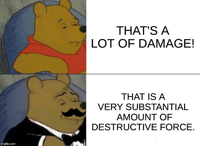 Tuxedo Winnie The Pooh |  THAT'S A LOT OF DAMAGE! THAT IS A VERY SUBSTANTIAL  AMOUNT OF DESTRUCTIVE FORCE. | image tagged in memes,tuxedo winnie the pooh,fancy winnie the pooh meme,funny memes,hahahaha | made w/ Imgflip meme maker