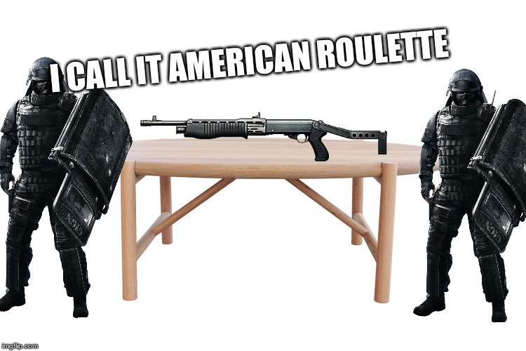 American Roulette |  I CALL IT AMERICAN ROULETTE | image tagged in memes,rainbow six siege,russian roulette | made w/ Imgflip meme maker