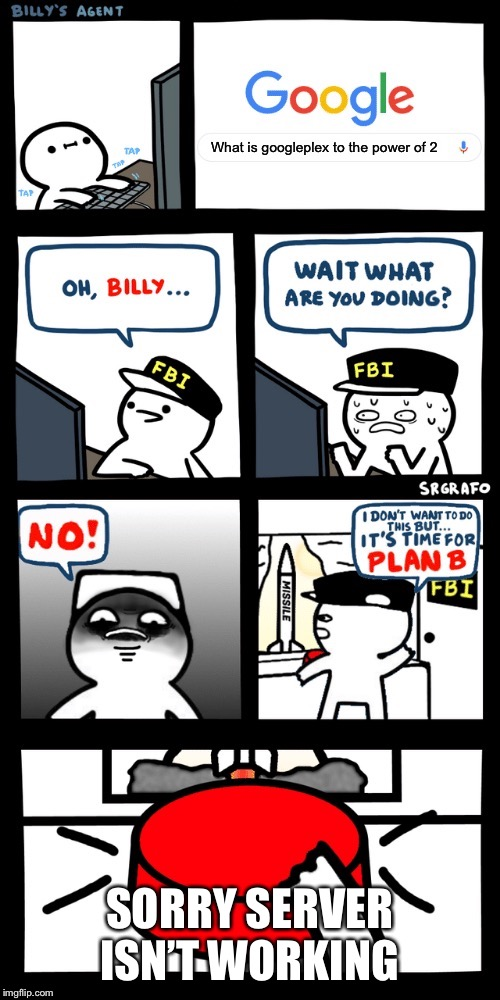 Billy's FBI agent plan B |  What is googleplex to the power of 2; SORRY SERVER ISN'T WORKING | image tagged in billys fbi agent plan b | made w/ Imgflip meme maker