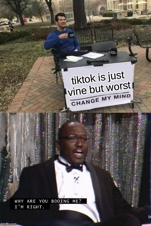 tiktok is just vine but worst | image tagged in memes,change my mind,why are you booing me i'm right | made w/ Imgflip meme maker