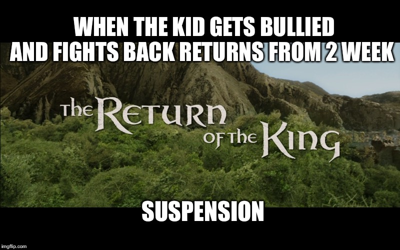 Return Of The King |  WHEN THE KID GETS BULLIED AND FIGHTS BACK RETURNS FROM 2 WEEK; SUSPENSION | image tagged in return of the king | made w/ Imgflip meme maker
