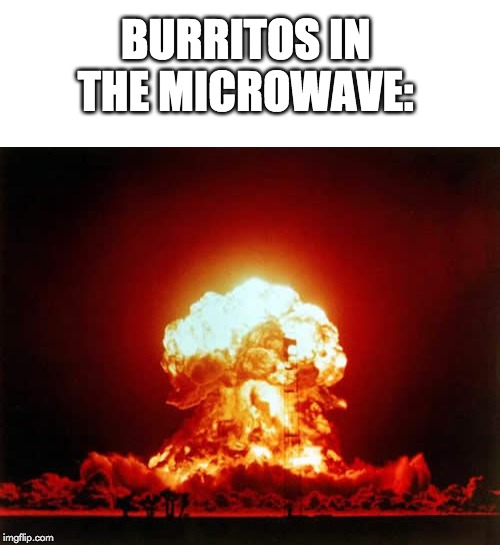BURRITOS IN THE MICROWAVE: | image tagged in memes,nuclear explosion,blank white template | made w/ Imgflip meme maker