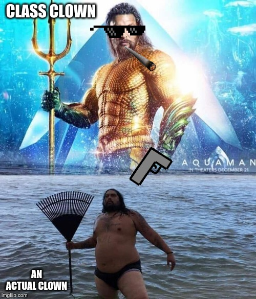me vs reality - aquaman |  CLASS CLOWN; AN ACTUAL CLOWN | image tagged in me vs reality - aquaman | made w/ Imgflip meme maker