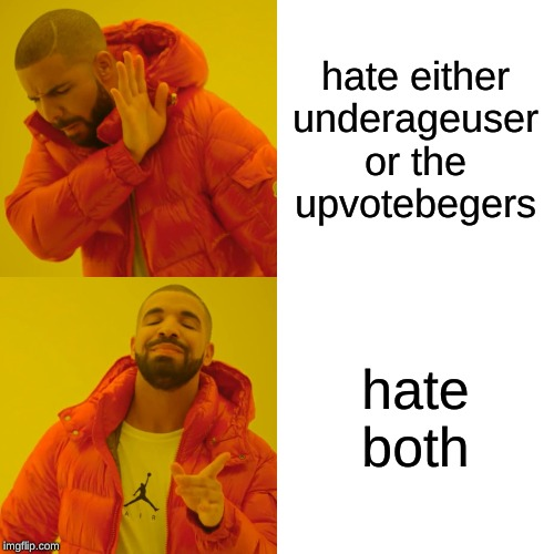 Drake Hotline Bling |  hate either underageuser or the upvotebegers; hate both | image tagged in memes,drake hotline bling | made w/ Imgflip meme maker