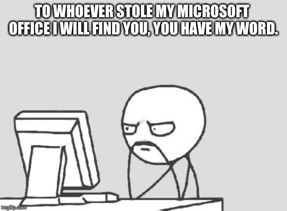 Computer Guy |  TO WHOEVER STOLE MY MICROSOFT  OFFICE I WILL FIND YOU, YOU HAVE MY WORD. | image tagged in memes,computer guy | made w/ Imgflip meme maker