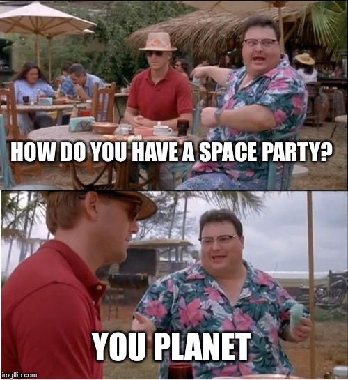 See Nobody Cares |  HOW DO YOU HAVE A SPACE PARTY? YOU PLANET | image tagged in memes,see nobody cares | made w/ Imgflip meme maker