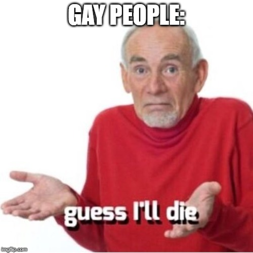 Guess I'll die | GAY PEOPLE: | image tagged in guess i'll die | made w/ Imgflip meme maker