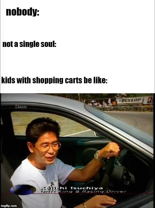 kids with shopping carts be like |  nobody:; not a single soul:; kids with shopping carts be like: | image tagged in white background,car drift meme,drift king | made w/ Imgflip meme maker