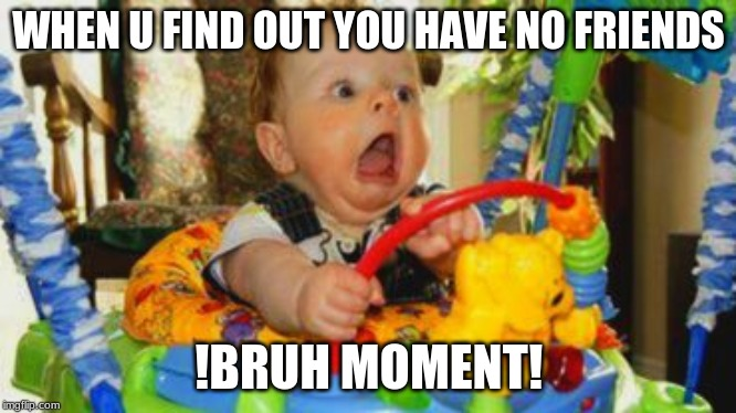 WHEN U FIND OUT YOU HAVE NO FRIENDS !BRUH MOMENT! | image tagged in baby meme | made w/ Imgflip meme maker