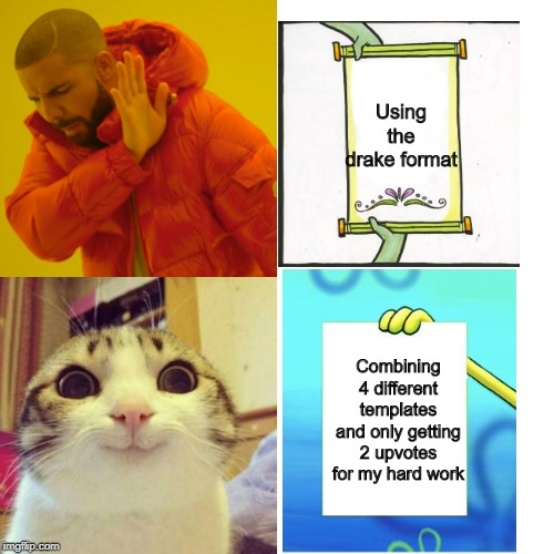Drake Hotline Bling Meme | Using the drake format Combining 4 different templates and only getting 2 upvotes for my hard work | image tagged in memes,drake hotline bling,the scroll of truth,spongebob burning paper,smiling cat,crossover | made w/ Imgflip meme maker