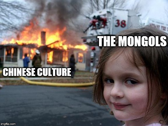 Disaster Girl |  THE MONGOLS; CHINESE CULTURE | image tagged in memes,disaster girl | made w/ Imgflip meme maker