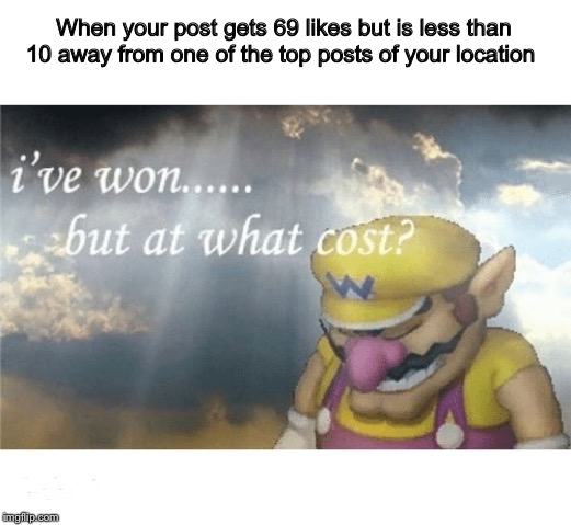Wario sad |  When your post gets 69 likes but is less than 10 away from one of the top posts of your location | image tagged in wario sad | made w/ Imgflip meme maker