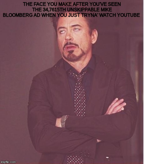 Face You Make Robert Downey Jr Meme |  THE FACE YOU MAKE AFTER YOU'VE SEEN THE 34,7615TH UNSKIPPABLE MIKE BLOOMBERG AD WHEN YOU JUST TRYNA' WATCH YOUTUBE | image tagged in memes,face you make robert downey jr | made w/ Imgflip meme maker