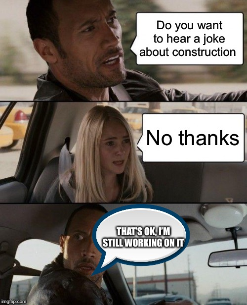 The Rock Driving |  Do you want to hear a joke about construction; No thanks; THAT'S OK, I'M STILL WORKING ON IT | image tagged in memes,the rock driving | made w/ Imgflip meme maker