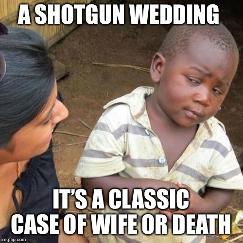 Third World Skeptical Kid |  A SHOTGUN WEDDING; IT'S A CLASSIC CASE OF WIFE OR DEATH | image tagged in memes,third world skeptical kid | made w/ Imgflip meme maker