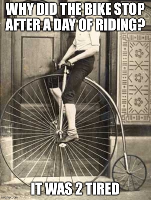 Old Timey Bike |  WHY DID THE BIKE STOP AFTER A DAY OF RIDING? IT WAS 2 TIRED | image tagged in old timey bike | made w/ Imgflip meme maker