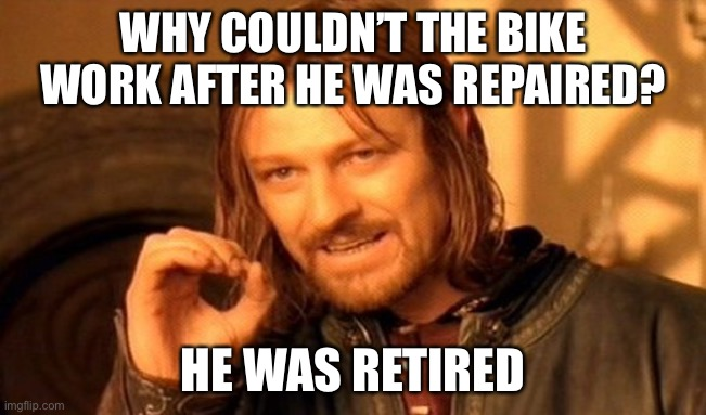 One Does Not Simply |  WHY COULDN'T THE BIKE WORK AFTER HE WAS REPAIRED? HE WAS RETIRED | image tagged in memes,one does not simply | made w/ Imgflip meme maker