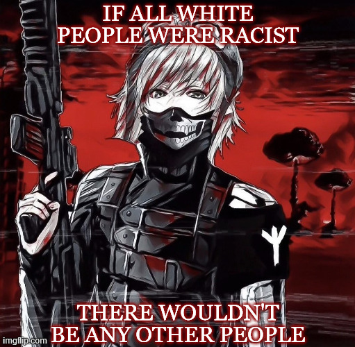 Maybe some black slaves, but that's it. |  IF ALL WHITE PEOPLE WERE RACIST; THERE WOULDN'T BE ANY OTHER PEOPLE | image tagged in white people,white supremacists,racism,genocide,stereotypes,your argument is invalid | made w/ Imgflip meme maker